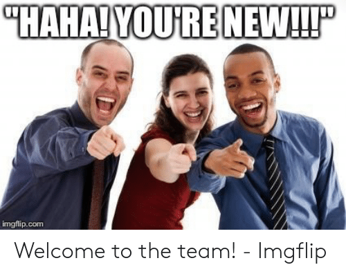 "Welcome To The Team Meme: ""HAHA! YOURENEWLL!P  imgflip.com Welcome to the team! - Imgflip"