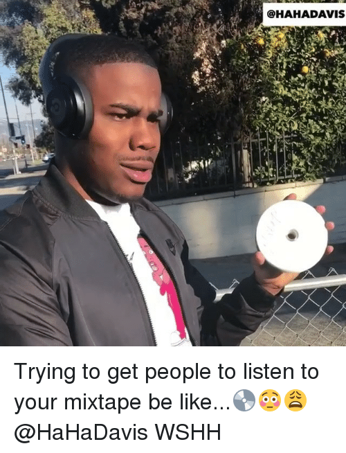 Be Like, Memes, and Wshh: @HAHADAVIS Trying to get people to listen to your mixtape be like...💿😳😩 @HaHaDavis WSHH