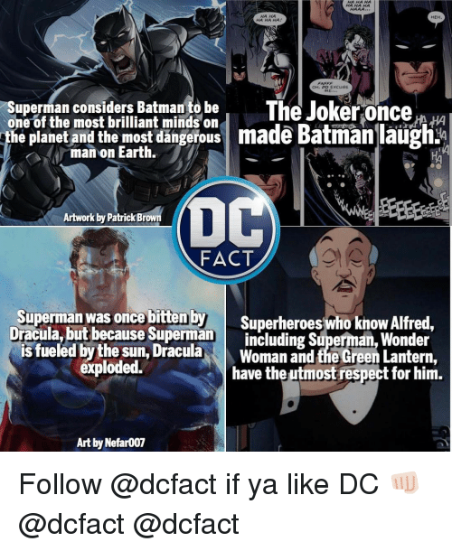 Batman, Joker, and Memes: HAHAHA  HAAA  HA HA HA  OH, DO ExcusE  ME  Superman considers Batman to be  The Joker once  one of the most brilliant minds on  he planet and the most dangerous made Batman laugh  man on Earth.  Artwork by Patrick Brown  FACT  Superman was once bitten by  Superheroes who know Alfred,  Dracula, but because Superman  is fueled by the Dracula  Woman and the Green Lantern,  exploded.  have the utmost respect for him.  Art by Nefar007 Follow @dcfact if ya like DC 👊🏻 @dcfact @dcfact