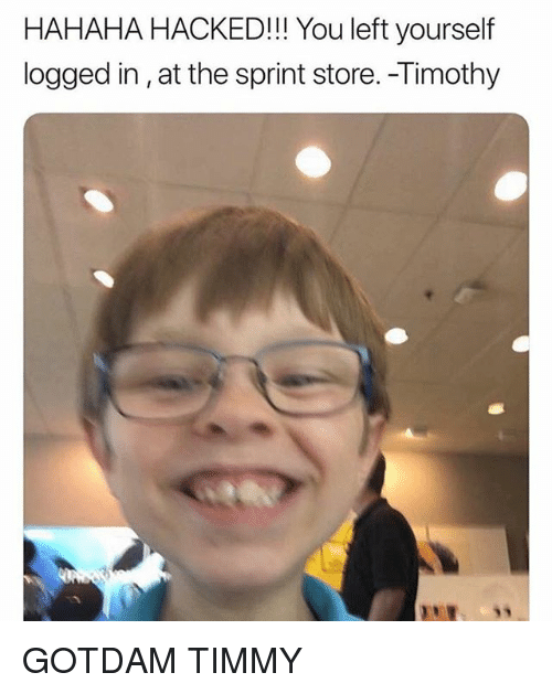 Memes, Sprint, and 🤖: HAHAHA HACKED!!! You left yourself  logged in,at the sprint store. -Timothy  U s GOTDAM TIMMY