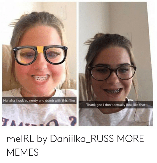 Nerdy: Hahaha I look so nerdy and dumb with this filter  Thank god I don't actually look like that meIRL by Daniilka_RUSS MORE MEMES