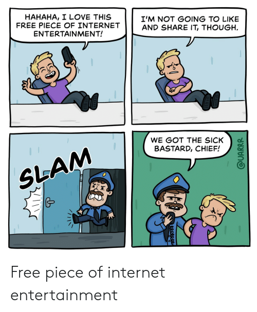 Like And Share: HAHAHA, I LOVE THIS  FREE PIECE OF INTERNET  ENTERTAINMENT!  I'M NOT GOING TO LIKE  AND SHARE IT, THOUGH  WE GOT THE SICK  BASTARD, CHIEF!  SLAM  @UARRR Free piece of internet entertainment