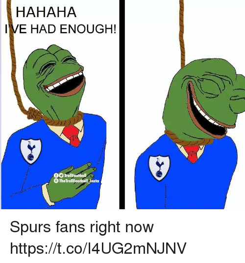 Memes, Spurs, and 🤖: HAHAHA  IVE HAD ENOUGH!  fOTrollFootball  TheTrollFootball nsta Spurs fans right now https://t.co/I4UG2mNJNV