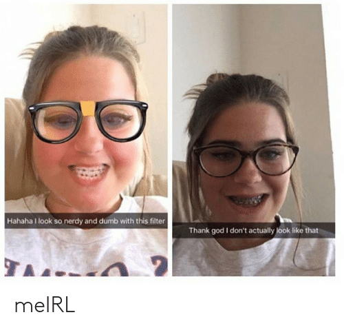 Nerdy: Hahaha look so nerdy and dumb with this filter  Thank god I don't actually look like that meIRL