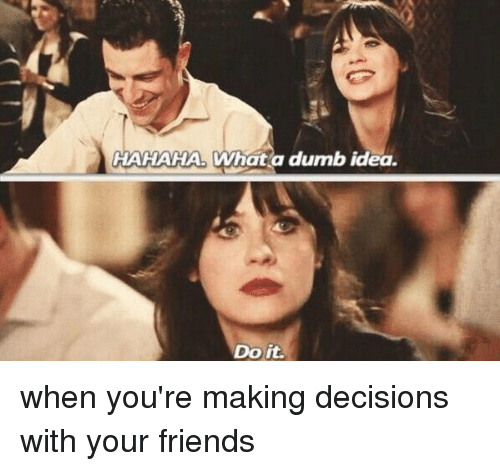 Dumb Ideas: HAHAHA What a dumb idea  Do it. when you're making decisions with your friends