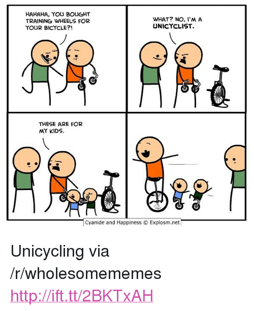 """Bicycle, Cyanide and Happiness, and Http: HAHAHA, YOU BOUGHT  TRAINING WHEELS FOR  YOUR BICYCLE?!  WHAT? NO, I'M A  UNICYCLIST.  THESE ARE FOR  MY KIDS  Cyanide and Happiness Explosm.net <p>Unicycling via /r/wholesomememes <a href=""""http://ift.tt/2BKTxAH"""">http://ift.tt/2BKTxAH</a></p>"""