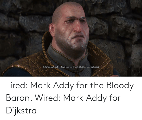 mark addy: Hahahah! Ah, Geralt... I should have you strangled, but I like you, you bastard. Tired: Mark Addy for the Bloody Baron. Wired: Mark Addy for Dijkstra