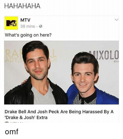"Drake, Drake Bell, and Drake & Josh: HAHAHAHA  MTV  MM 38 mins.  What's going on here?  TXOLO  Drake Bell And Josh Peck Are Being Harassed By A  ""Drake & Josh' Extra omf"