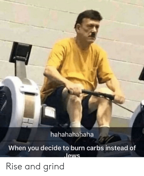 rise and grind: hahahahahaha  When you decide to burn carbs instead of  Jews Rise and grind