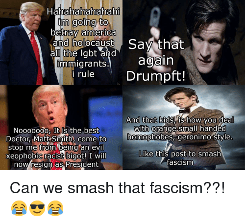 America, Doctor, and Politics: Hahahahahahah  inm going to  betray america  and holocaust Sav that  al the labt and  mmigrants. again  rule Drumpft!  And that kids, IS how you deal  nmopnoDes, geronimo style  Like this post to smash  with @  Noo0000o, It is the best  Doctor Matt Smith, come to  stop me from being an evil  xeophobiC racist bigot! I will  now resign as President  come to homophobes,  fascism