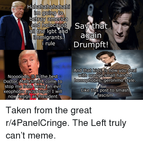 America, Doctor, and Meme: Hahahahahahah  inm going to  betray america  and holocaust Sav that  al the labt and  mmigrants. again  rule Drumpft!  And that kids, IS how you deal  nmopnoDes, geronimo style  Like this post to smash  with @  Noo0000o, It is the best  Doctor Matt Smith, come to  stop me from being an evil  xeophobiC racist bigot! I will  now resign as President  come to homophobes,  fascism