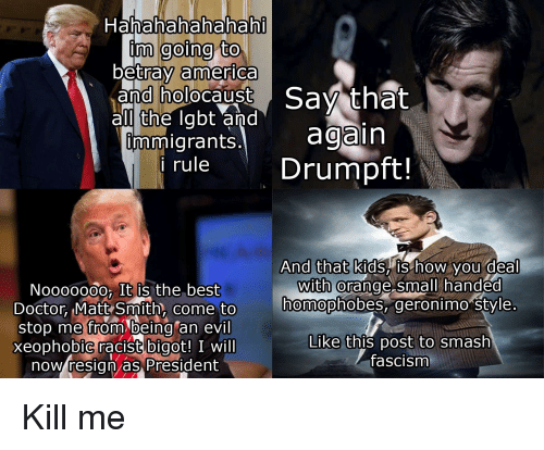 America, Doctor, and Smashing: Hahahahahahah  inm going to  betray america  and holocaust Sav that  al the labt and  mmigrants. again  rule Drumpft!  And that kids, IS how you deal  nmopnoDes, geronimo style  Like this post to smash  with @  Noo0000o, It is the best  Doctor Matt Smith, come to  stop me from being an evil  xeophobiC racist bigot! I will  now resign as President  come to homophobes,  fascism