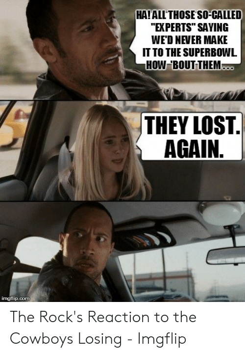 "Cowboys Losing: HAIALLTHOSE SO-CALLED  ""EXPERTS"" SAYING  WED NEVER MAKE  IT TO THE SUPERBOWL  HOW BOUT THEM  THEY LOST.  AGAIN,  imgflip.com The Rock's Reaction to the Cowboys Losing - Imgflip"