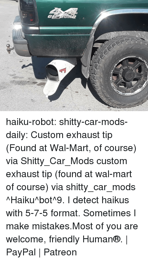 Haiku: haiku-robot:  shitty-car-mods-daily:  Custom exhaust tip (Found at Wal-Mart, of course) via Shitty_Car_Mods  custom exhaust tip (found at wal-mart of course) via shitty_car_mods ^Haiku^bot^9. I detect haikus with 5-7-5 format. Sometimes I make mistakes.Most of you are welcome, friendly Human®. | PayPal | Patreon