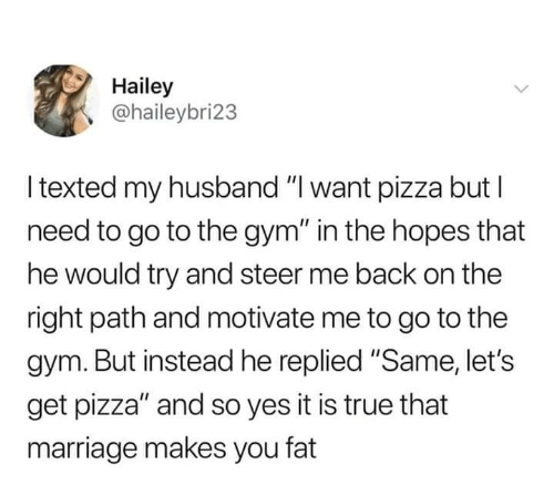 "Yes It Is: Hailey  @haileybri23  l texted my husband ""I want pizza but l  need to go to the gym"" in the hopes that  he would try and steer me back on the  right path and motivate me to go to the  gym. But instead he replied ""Same, let's  get pizza"" and so yes it is true that  marriage makes you fat"