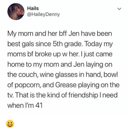 Memes, Moms, and Wine: Hails  @HaileyDenny  My mom and her bff Jen have been  best gals since 5th grade. Today my  moms bf broke up w her. I just came  home to my mom and Jen laying on  the couch, wine glasses in hand, bowl  of popcorn, and Grease playing on the  tv. That is the kind of friendship need  when I'm 41 😀