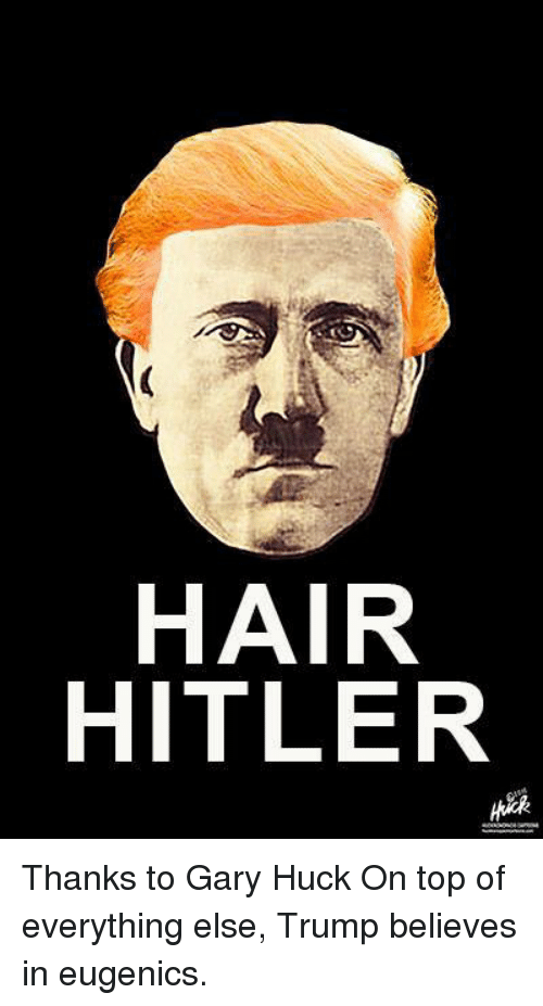 Memes, Hair, and Hitler: HAIR  HITLER Thanks to Gary Huck  On top of everything else, Trump believes in eugenics.