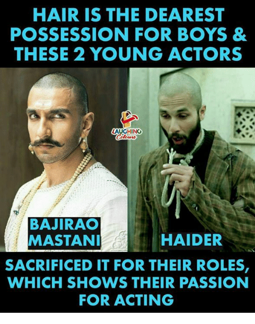 Hair, Acting, and Indianpeoplefacebook: HAIR IS THE DEAREST  POSSESSION FOR BOYS &  THESE 2 YOUNG ACTORS  LAUGHING  BAJIRAO  MASTAN  HAIDER  SACRIFICED IT FOR THEIR ROLES,  WHICH SHOWS THEIR PASSION  FOR ACTING