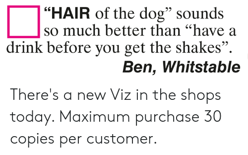 "have a drink: ""HAIR of the dog"" sounds  95  so much better than ""have a  drink before you get the shakes"".  Ben, Whitstable There's a new Viz in the shops today. Maximum purchase 30 copies per customer."