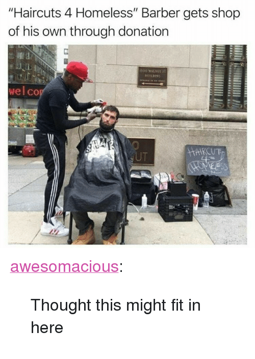 "Barber, Homeless, and Tumblr: ""Haircuts 4 Homeless"" Barber gets shop  of his own through donation  ALL  wel co  UT <p><a href=""http://awesomacious.tumblr.com/post/167349443649/thought-this-might-fit-in-here"" class=""tumblr_blog"">awesomacious</a>:</p>  <blockquote><p>Thought this might fit in here</p></blockquote>"