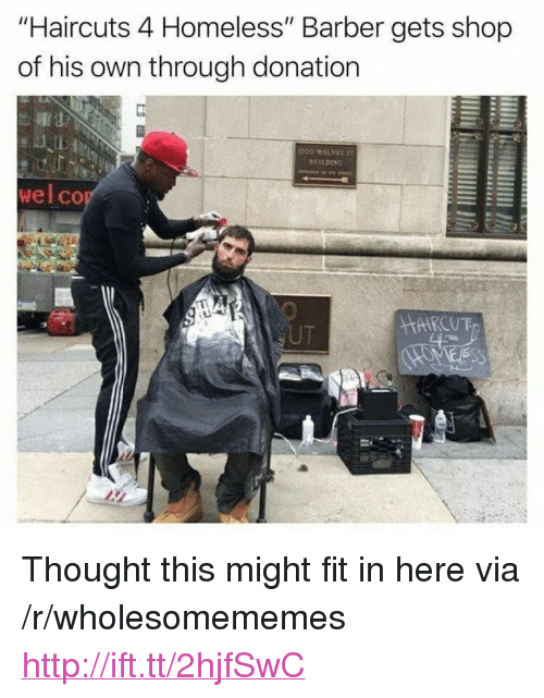 "Barber, Homeless, and Haircuts: ""Haircuts 4 Homeless"" Barber gets shop  of his own through donation  ALL  wel co  UT <p>Thought this might fit in here via /r/wholesomememes <a href=""http://ift.tt/2hjfSwC"">http://ift.tt/2hjfSwC</a></p>"