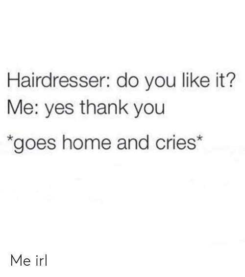Cries: Hairdresser: do you like it?  Me: yes thank you  *goes home and cries* Me irl