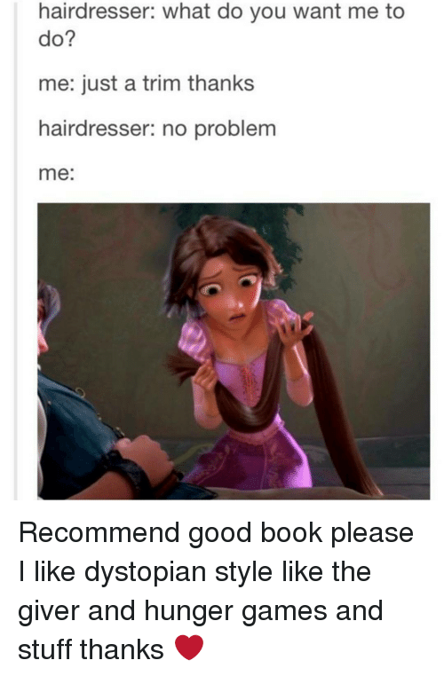 hunger game: hairdresser: what do you want me to  do?  me: just a trim thanks  hairdresser: no problem  me Recommend good book please I like dystopian style like the giver and hunger games and stuff thanks ❤