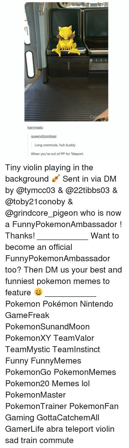 violins: hairy heals:  queenofzombies:  Long commute, huh buddy  When you're out of PP for Teleport.  asetteN Tiny violin playing in the background 🎻 Sent in via DM by @tymcc03 & @22tibbs03 & @toby21conoby & @grindcore_pigeon who is now a FunnyPokemonAmbassador ! Thanks! ___________ Want to become an official FunnyPokemonAmbassador too? Then DM us your best and funniest pokemon memes to feature 😀 ___________ Pokemon Pokémon Nintendo GameFreak PokemonSunandMoon PokemonXY TeamValor TeamMystic TeamInstinct Funny FunnyMemes PokemonGo PokemonMemes Pokemon20 Memes lol ポケットモンスター PokemonMaster PokemonTrainer PokemonFan Gaming GottaCatchemAll GamerLife abra teleport violin sad train commute