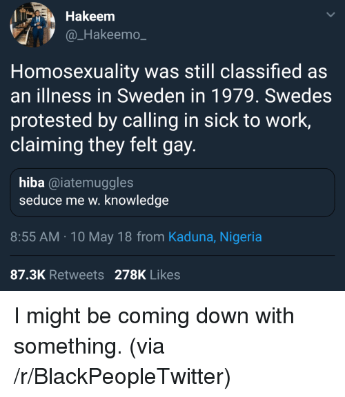 Blackpeopletwitter, Work, and Nigeria: Hakeem  @_Hakeemo_  Homosexuality was still classified as  an illness in Sweden in 1979. Swedes  protested by calling in sick to work,  claiming they felt gay  hiba @iatemuggles  seduce me w. knowledge  8:55 AM 10 May 18 from Kaduna, Nigeria  87.3K Retweets 278K Likes <p>I might be coming down with something. (via /r/BlackPeopleTwitter)</p>