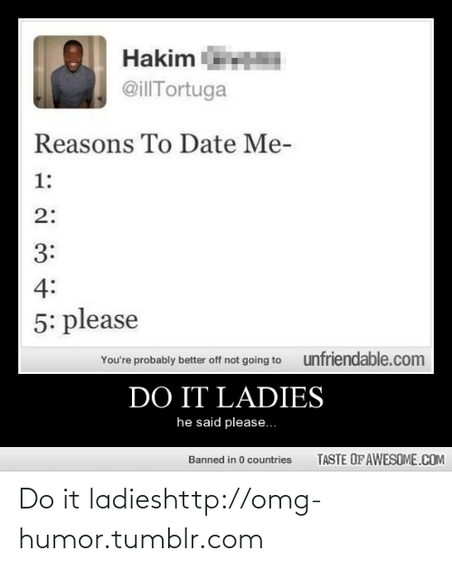reasons to date me: Hakim  @illTortuga  Reasons To Date Me-  1:  2:  3:  4:  5: please  unfriendable.com  You're probably better off not going to  DO IT LADIES  he said please...  TASTE OF AWESOME.COM  Banned in 0 countries Do it ladieshttp://omg-humor.tumblr.com