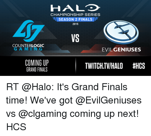 Memes, 🤖, and Twitches: HAL  CHAMPIONSHIP SERIES  M SEASON 2 FINALS  2015  COUNTER LOGIC  G A M I N G  EVILGENIUSES  COMING UP  TWITCH.TVIHALO HHCS  GRAND FINALS RT @Halo: It's Grand Finals time! We've got @EvilGeniuses vs @clgaming coming up next! HCS