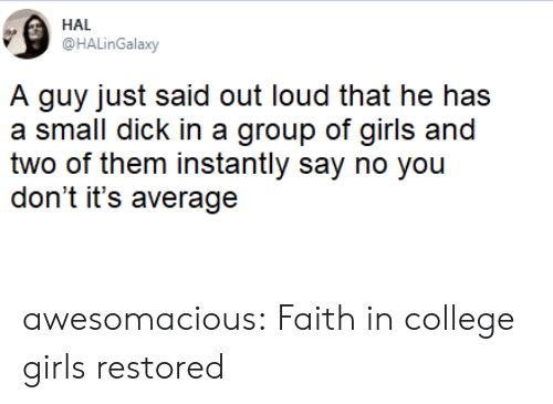 hal: HAL  @HALinGalaxy  A guy just said out loud that he has  a small dick in a group of girls and  two of them instantly say no you  don't it's average awesomacious:  Faith in college girls restored
