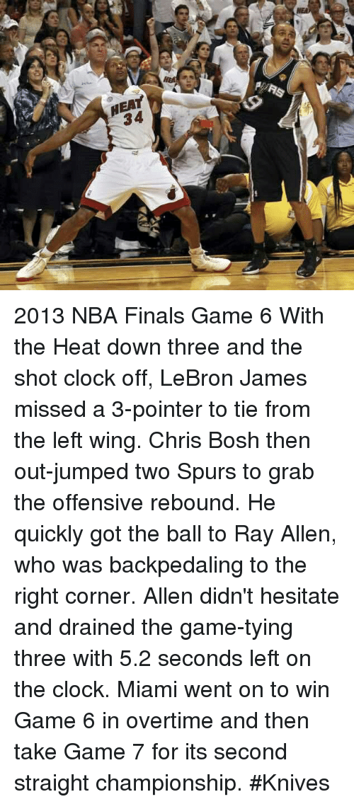 Chris Bosh: Hal  HEAY  RURS  34  뛔 2013 NBA Finals Game 6  With the Heat down three and the shot clock off, LeBron James missed a 3-pointer to tie from the left wing. Chris Bosh then out-jumped two Spurs to grab the offensive rebound. He quickly got the ball to Ray Allen, who was backpedaling to the right corner. Allen didn't hesitate and drained the game-tying three with 5.2 seconds left on the clock. Miami went on to win Game 6 in overtime and then take Game 7 for its second straight championship.  #Knives
