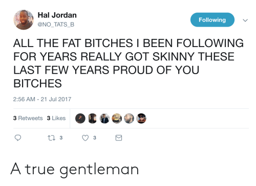 True Gentleman: Hal Jordan  @NO TATS B  Following  ALL THE FAT BITCHES I BEEN FOLLOWING  FOR YEARS REALLY GOT SKINNY THESE  LAST FEW YEARS PROUD OF YOU  BITCHES  2:56 AM -21 Jul 2017  3 Retweets 3 Likes A true gentleman