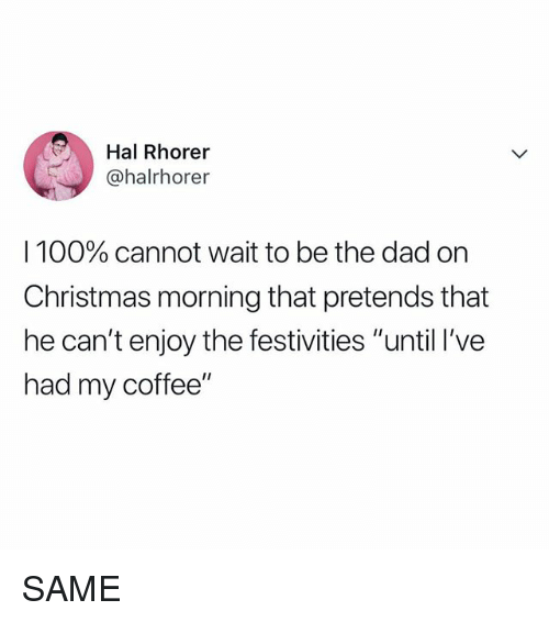"""festivities: Hal Rhorer  @halrhorer  I 100% cannot wait to be the dad on  Christmas morning that pretends that  he can't enjoy the festivities """"until I've  had my coffee"""" SAME"""