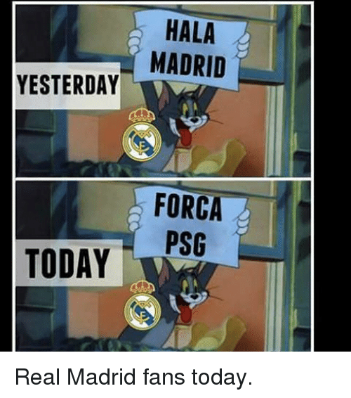 Memes, Real Madrid, and 🤖: HALA  MADRID  YESTERDAY  FORCA  PSG  TODAY Real Madrid fans today.