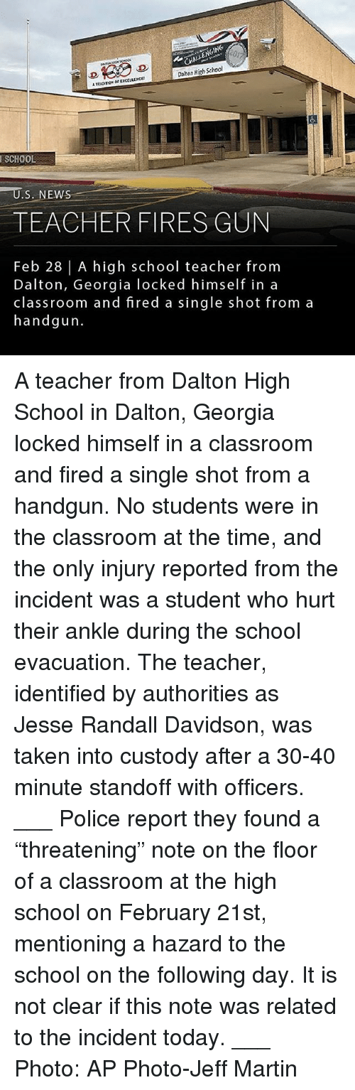 "handgun: HALENGING  Daiton High School  TEADITION OEXCCLLLNCE  SCHOOL  TEACHER FIRES GUN  Feb 28 | A high school teacher fronm  Dalton, Georgia locked himself in a  classroom and fired a single shot from a  handgun. A teacher from Dalton High School in Dalton, Georgia locked himself in a classroom and fired a single shot from a handgun. No students were in the classroom at the time, and the only injury reported from the incident was a student who hurt their ankle during the school evacuation. The teacher, identified by authorities as Jesse Randall Davidson, was taken into custody after a 30-40 minute standoff with officers. ___ Police report they found a ""threatening"" note on the floor of a classroom at the high school on February 21st, mentioning a hazard to the school on the following day. It is not clear if this note was related to the incident today. ___ Photo: AP Photo-Jeff Martin"