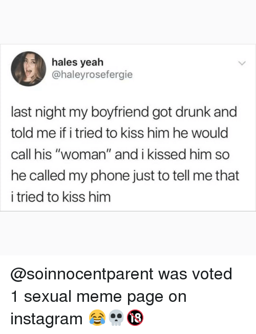 """hales: hales yeah  @haleyrosefergie  last night my boyfriend got drunk and  told me if i tried to kiss him he would  call his """"woman"""" and i kissed him so  he called my phone just to tell me that  i tried to kiss hinm @soinnocentparent was voted 1 sexual meme page on instagram 😂💀🔞"""
