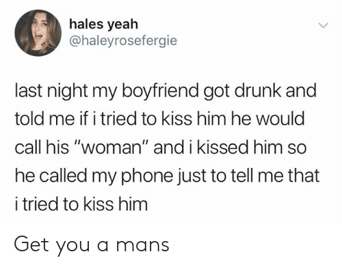 """hales: hales yeah  @haleyrosefergie  last night my boyfriend got drunk and  told me if i tried to kiss him he would  call his """"woman"""" and i kissed him so  he called my phone just to tell me that  i tried to kiss him Get you a mans"""