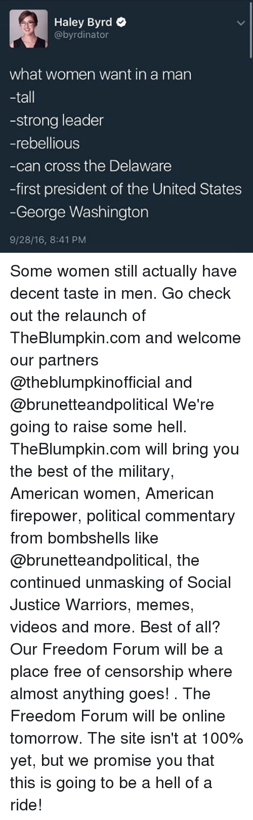 Freedomed: Haley Byrd  @byrdinator  what women want in a man  tall  -strong leader  -rebellious  -can cross the Delaware  -first president of the United States  George Washington  9/28/16, 8:41 PM Some women still actually have decent taste in men. Go check out the relaunch of TheBlumpkin.com and welcome our partners @theblumpkinofficial and @brunetteandpolitical We're going to raise some hell. TheBlumpkin.com will bring you the best of the military, American women, American firepower, political commentary from bombshells like @brunetteandpolitical, the continued unmasking of Social Justice Warriors, memes, videos and more. Best of all? Our Freedom Forum will be a place free of censorship where almost anything goes! . The Freedom Forum will be online tomorrow. The site isn't at 100% yet, but we promise you that this is going to be a hell of a ride!
