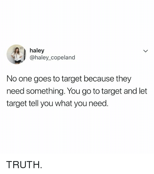 Target, Relatable, and Truth: haley  @haley_copeland  No one goes to target because they  need something. You go to target and let  target tell you what you need. TRUTH.