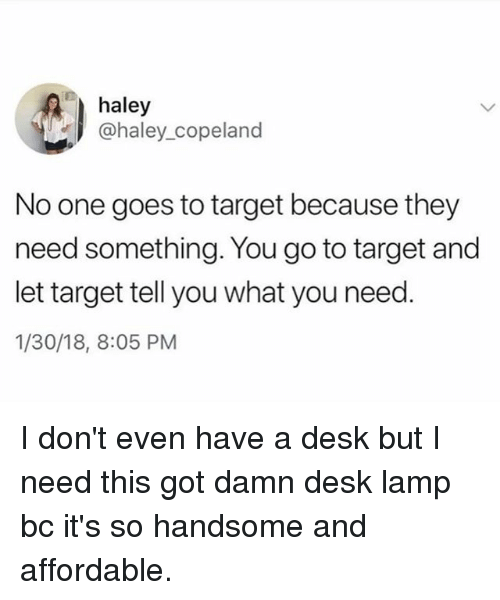 Funny, Target, and Desk: haley  @haley_copeland  No one goes to target because they  need something. You go to target and  let target tell you what you need.  1/30/18, 8:05 PM I don't even have a desk but I need this got damn desk lamp bc it's so handsome and affordable.