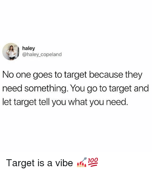 Memes, Target, and 🤖: haley  @haley_copeland  No one goes to target because they  need something. You go to target and  let target tell you what you need Target is a vibe 💅🏼💯