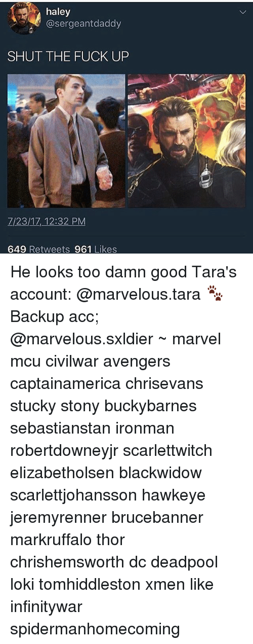 Memes, Deadpool, and Avengers: haley  @sergeantdaddy  SHUT THE FUCK UP  Z/23/1Z,-12:32 PM  649 Retweets 961 Likes He looks too damn good Tara's account: @marvelous.tara 🐾 Backup acc; @marvelous.sxldier ~ marvel mcu civilwar avengers captainamerica chrisevans stucky stony buckybarnes sebastianstan ironman robertdowneyjr scarlettwitch elizabetholsen blackwidow scarlettjohansson hawkeye jeremyrenner brucebanner markruffalo thor chrishemsworth dc deadpool loki tomhiddleston xmen like infinitywar spidermanhomecoming