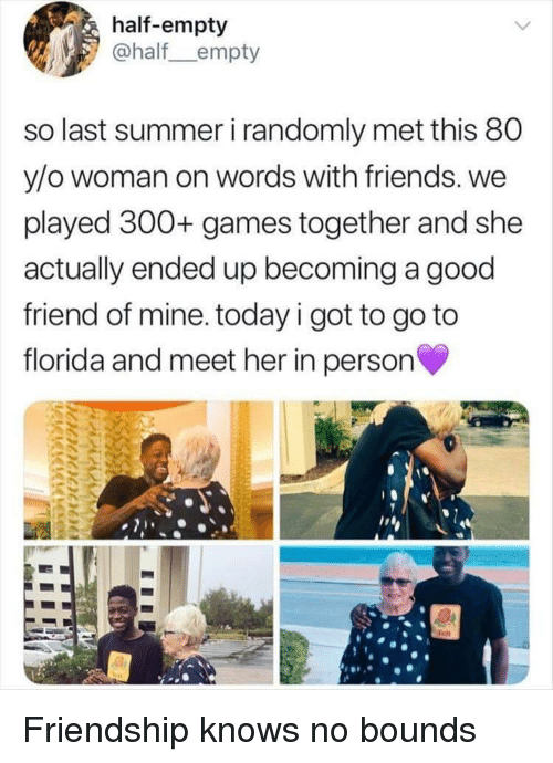 Friends, Summer, and Florida: half-empty  @half empty  so last summer i randomly met this 80  y/o woman on words with friends. we  played 300+ games together and she  actually ended up becoming a good  friend of mine. today i got to go to  florida and meet her in person Friendship knows no bounds