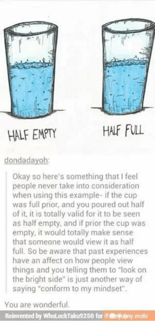 "You Are Wonderful: HALF FULL  HALF EMPTY  dondadayoh:  Okay so here's something that I feel  people never take into consideration  when using this example- if the cup  was full prior, and you poured out half  of it, it is totally valid for it to be seen  as half empty, and if prior the cup was  empty, it would totally make sense  that someone would view it as haif  full. So be aware that past experiences  have an affect on how people view  things and you telling them to ""look on  the bright side"" is just another way of  saying ""conform to my mindset"".  You are wonderful.  Reinvented by WholLockTaku9250 for iF@uny.mobi"