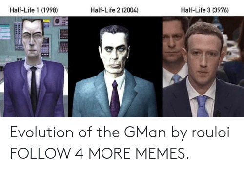 Half-Life: Half-Life 1 (1998)  Half-Life 2 (2004)  Half-Life 3 (3976) Evolution of the GMan by rouloi FOLLOW 4 MORE MEMES.