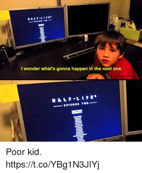 Life, Video Games, and Half-Life: HALF-LIFE  I wonder what's gonna happen in the next one.  HALF LIFE Poor kid. https://t.co/YBg1N3JIYj