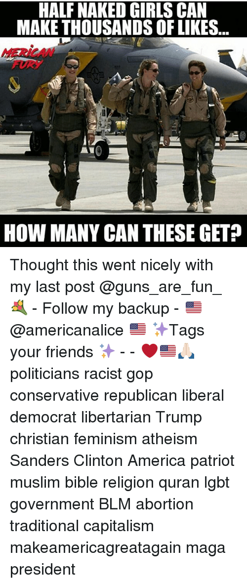 America, Feminism, and Friends: HALF NAKED GIRLS CAN  MAKE THOUSANDS OF LIKES  MERICAW  HOW MANY CAN THESE GET? Thought this went nicely with my last post @guns_are_fun_💐 - Follow my backup - 🇺🇸 @americanalice 🇺🇸 ✨Tags your friends ✨ - - ❤️🇺🇸🙏🏻 politicians racist gop conservative republican liberal democrat libertarian Trump christian feminism atheism Sanders Clinton America patriot muslim bible religion quran lgbt government BLM abortion traditional capitalism makeamericagreatagain maga president