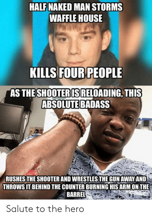 reloading: HALF NAKED MAN STORMS  WAFFLE HOUSE  KILLS FOUR PEOPLE  AS THE  SHOOTERIS  RELOADING, THIS  ABSOLUTE BADASS  RUSHESTHE SHOOTER AND WRESTLESTHE GUN AWAYAND  THROWS IT BEHIND THE COUNTER BURNING HIS ARM ON THE  BARREL Salute to the hero
